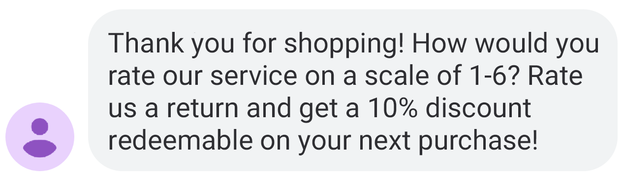 An example of a text message: Thank you for shopping! How would you rate our service on a scale of 1-6? Rate us a return and get a 10% discount redeemable on your next purchase!